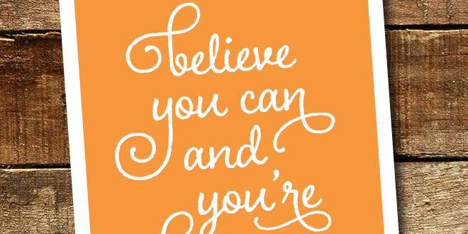 Believe you can and you're halfway there free printable