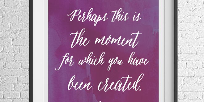 Motivation Monday - Free Art Printable - Perhaps now is the moment for which you have been created