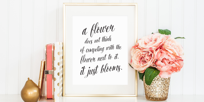 A flower does not think of competing with the flower next to it. It just blooms. // Free printable art from Elegance & Enchantment