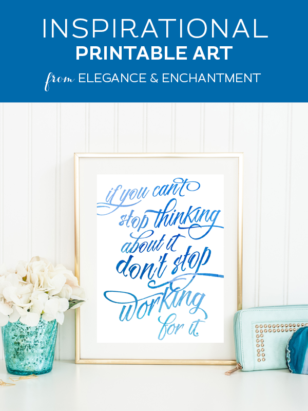 If you can't stop thinking about it, don't stop working for it! Inspirational watercolor calligraphy art printable // Motivation Monday Design by Elegance and Enchantment