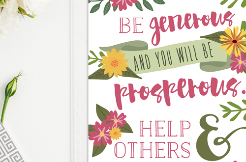 Weekly dose of free printable inspiration from Elegance and Enchantment! // Be generous and you will be prosperous. Help others and you will be helped. Proverbs 11:25 // Simply print, trim and frame this quote for an easy, last minute gift or use it to update the artwork in your home, church, classroom or office.