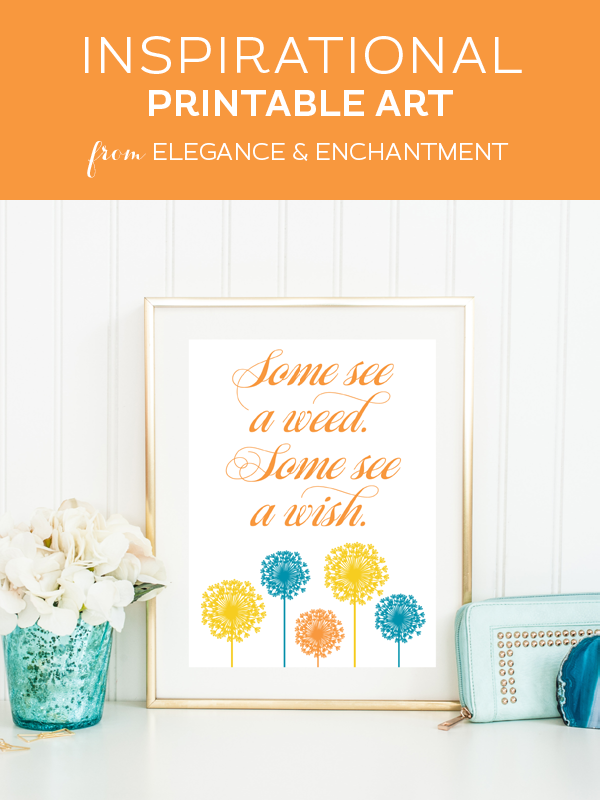 Weekly dose of free printable inspiration from Elegance and Enchantment! // Some see a weed. Some see a wish // Simply print, trim and frame this motivational quote for an easy, last minute gift or use it to update the artwork in your home, classroom or office.
