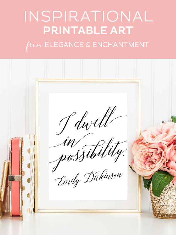 Weekly dose of free printable inspiration from Elegance and Enchantment! // I dwell in possibility - Emily Dickinson // Simply print, trim and frame this quote for an easy, last minute gift or use it to update the artwork in your home, church, classroom or office.