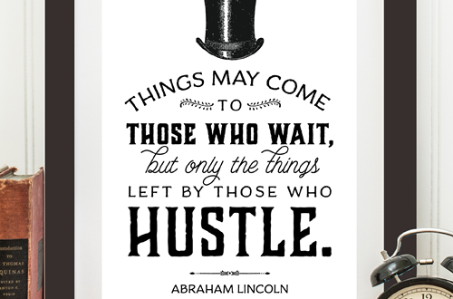Weekly dose of free printable inspiration from Elegance and Enchantment! // Things may come to those who wait, but only the things left by those who hustle. - Abraham Lincoln // Simply print, trim and frame this quote for an easy, last minute gift or use it to update the artwork in your home, church, classroom or office.