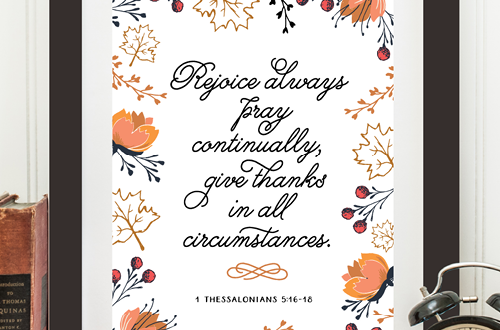 "Your weekly dose of free printable inspiration from Elegance and Enchantment! // ""Rejoice always, pray continually, give thanks in all circumstances."" 1 Thessalonians 5:16-18 // Simply print, trim and frame this quote for an easy, last minute gift or use it to update the artwork in your home, church, classroom or office."