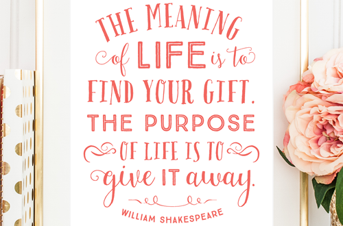 "Your weekly dose of free printable inspiration from Elegance and Enchantment! // ""The meaning of life is to find your gift. The purpose of life is to give it away."" - William Shakespeare // Simply print, trim and frame this quote for an easy, last minute gift or use it to update the artwork in your home, church, classroom or office."