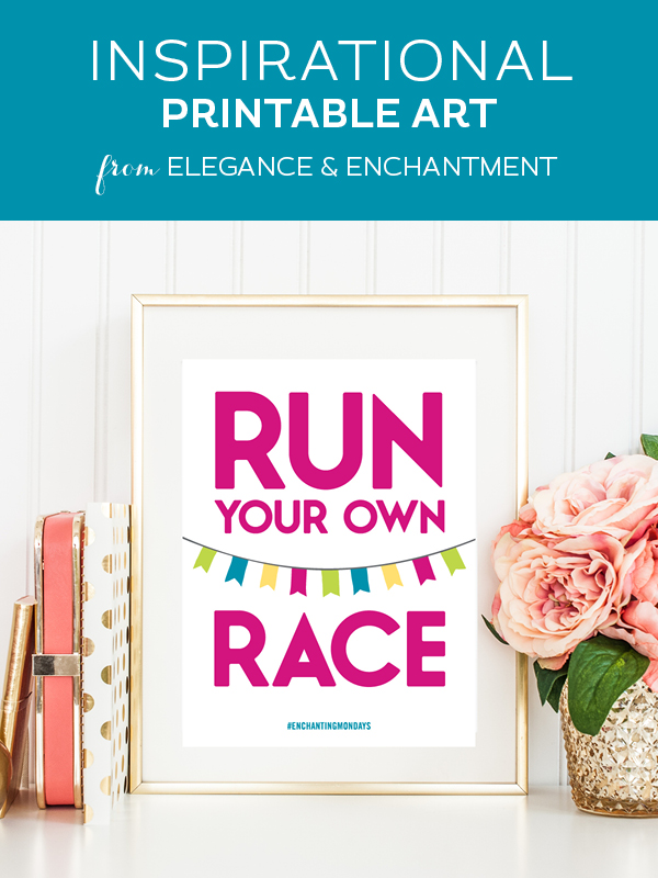 "Your weekly free printable inspirational quote from Elegance and Enchantment! // ""Run Your Own Race."" // Simply print, trim and frame this quote for an easy, last minute gift or use it to update the artwork in your home, church, classroom or office. #enchantingmondays"