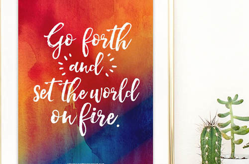 Your weekly free printable inspirational quote from Elegance and Enchantment! // Go forth and set the world on fire. // Simply print, trim and frame this quote for an easy, last minute gift or use it to update the artwork in your home, church, classroom or office. #enchantingmondays