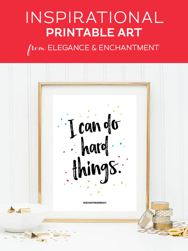 Your weekly free printable inspirational quote from Elegance and Enchantment! // I can do hard things. // Simply print, trim and frame this quote for an easy, last minute gift or use it to update the artwork in your home, church, classroom or office. #enchantingmondays