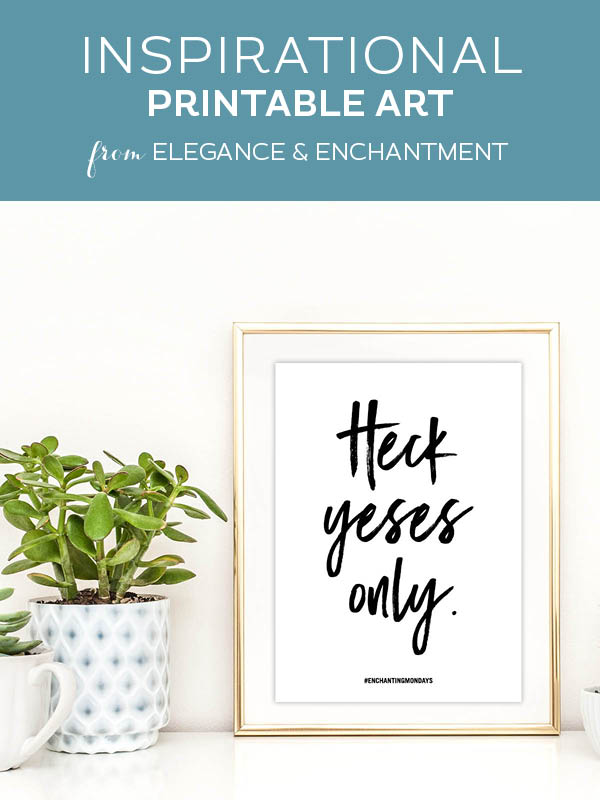 Your weekly free printable inspirational quote from Elegance and Enchantment! // Heck yeses only. // Simply print, trim and frame this quote for an easy, last minute gift or use it to update the artwork in your home, church, classroom or office. #enchantingmondays