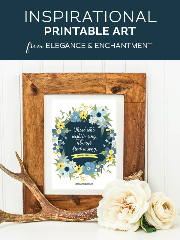 """Your weekly free printable inspirational quote from Elegance and Enchantment! // """"Those who wish to sing always find a song. - Swedish Proverb // Simply print, trim and frame this quote for an easy, last minute gift or use it to update the artwork in your home, church, classroom or office. #enchantingmondays"""