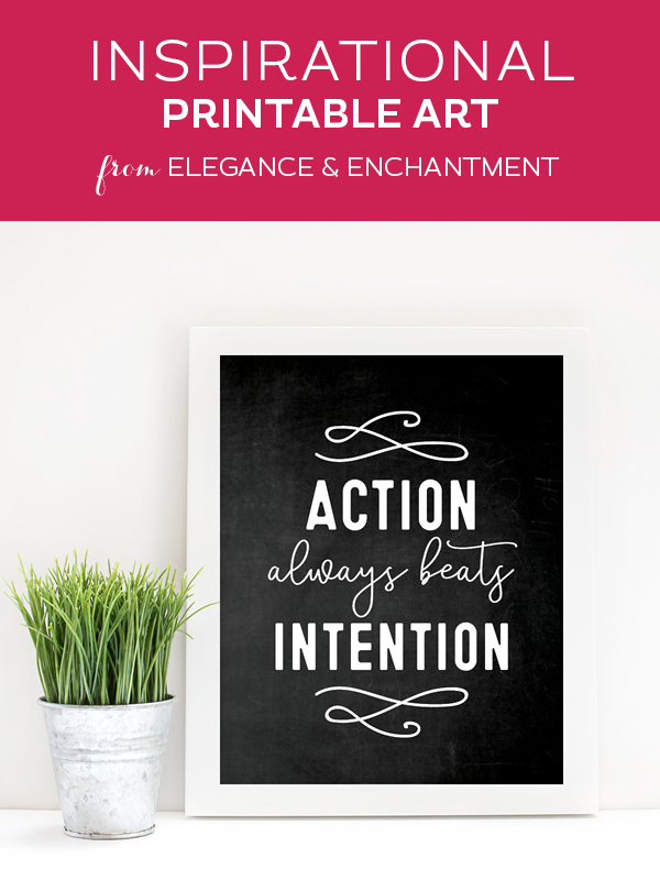 "Your weekly free printable inspirational quote from Elegance and Enchantment! // ""Action beats intention."" // Simply print, trim and frame this quote for an easy, last minute gift or use it to update the artwork in your home, church, classroom or office. #enchantingmondays"