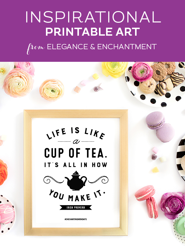 """Your weekly free printable inspirational quote from Elegance and Enchantment! // """"Life is like a cup of tea. It's all about how you make it."""" - Irish Proverb // Simply print, trim and frame this quote for an easy, last minute gift or use it to update the artwork in your home, church, classroom or office. #enchantingmondays"""