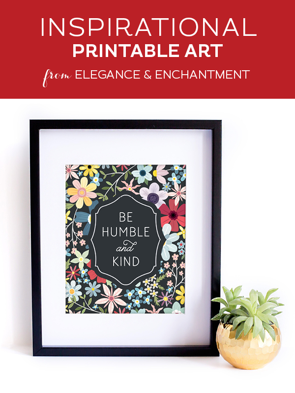 """Your weekly free printable inspirational quote from Elegance and Enchantment! // """"Be Humble and Kind."""" // Simply print, trim and frame this quote for an easy, last minute gift or use it to update the artwork in your home, church, classroom or office. #enchantingmondays"""