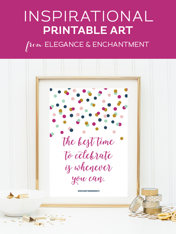"Your weekly free printable inspirational quote from Elegance and Enchantment! // ""The best time to celebrate is whenever you can."" // Simply print, trim and frame this quote for an easy, last minute gift or use it to update the artwork in your home, church, classroom or office. #enchantingmondays"