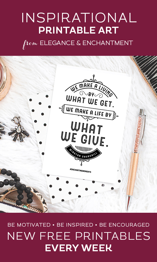 "Your weekly free printable inspirational quote from Elegance and Enchantment! // ""We make a living from what we get. We make a life by what we give."" - Winston Churchill // Simply print, trim and frame this quote for an easy, last minute gift or use it to update the artwork in your home, church, classroom or office. #enchantingmondays"