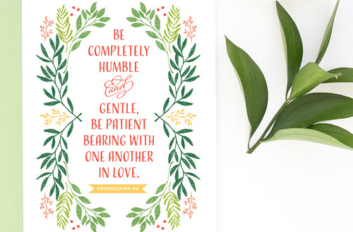 Your weekly free printable inspirational quote from Elegance and Enchantment! // Be completely humble and gentle, be patient bearing with one another in love. - Ephesians 4:2 // Simply print, trim and frame this quote for an easy, last minute gift or use it to update the artwork in your home, church, classroom or office. #enchantingmondays