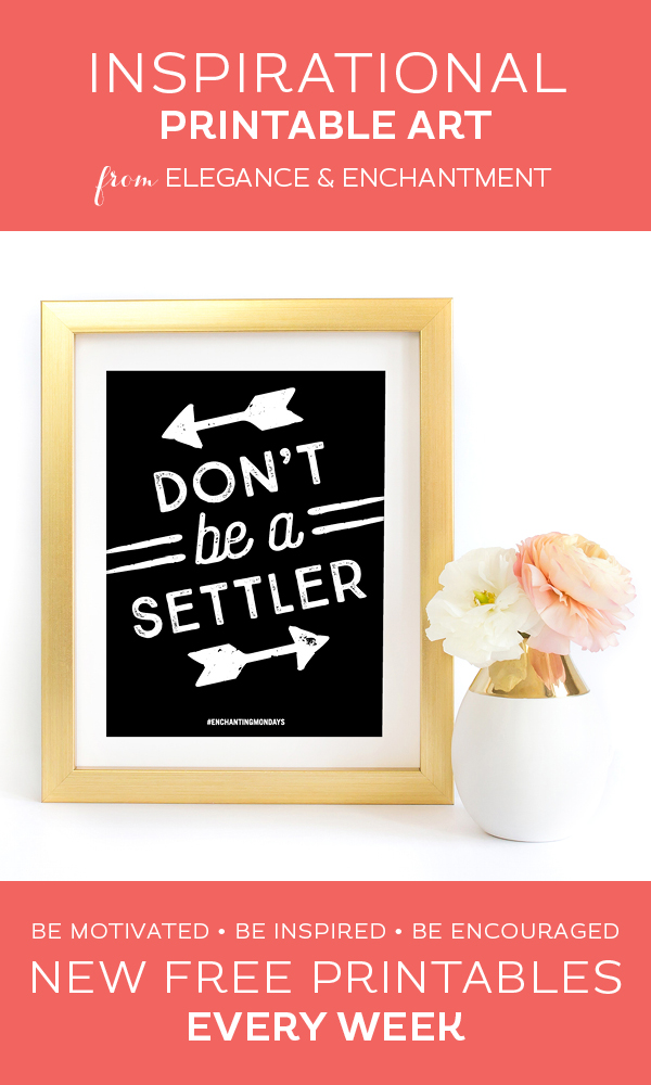 Your weekly free printable inspirational quote from Elegance and Enchantment! // Don't be a Settler // Simply print, trim and frame this quote for an easy, last minute gift or use it to update the artwork in your home, church, classroom or office. #enchantingmondays