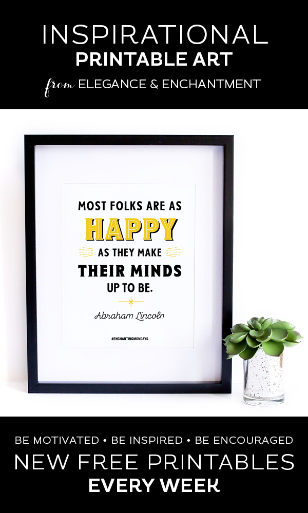 "Your weekly free printable inspirational quote from Elegance and Enchantment! // Most folks are as happy as they make their minds up to be."" - Abraham Lincoln // Simply print, trim and frame this quote for an easy, last minute gift or use it to update the artwork in your home, church, classroom or office. #enchantingmondays"
