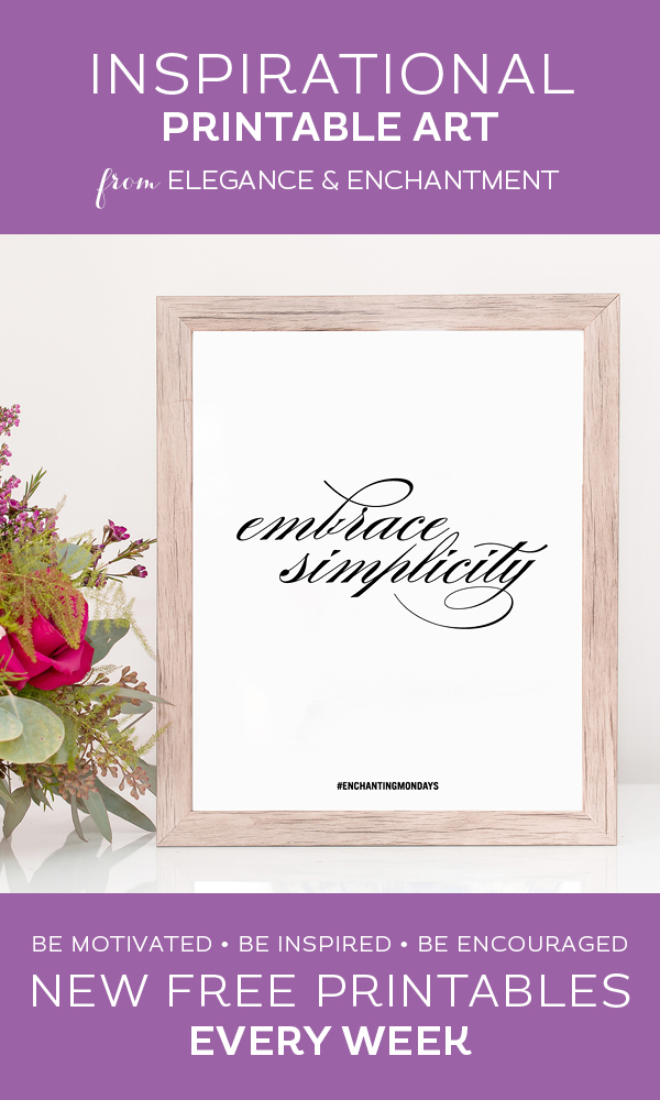 Your weekly free printable inspirational quote from Elegance and Enchantment! // Embrace Simplicity. // Simply print, trim and frame this quote for an easy, last minute gift or use it to update the artwork in your home, church, classroom or office. #enchantingmondays