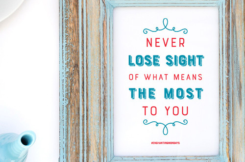 Your weekly free printable inspirational quote from Elegance and Enchantment! // Never Lose Sight Of What Means The Most To You // Simply print, trim and frame this quote for an easy, last minute gift or use it to update the artwork in your home, church, classroom or office. #enchantingmondays