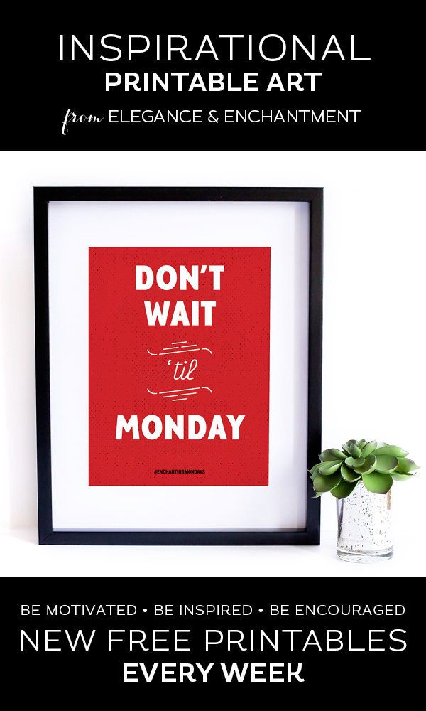 Your weekly free printable inspirational quote from Elegance and Enchantment! // Don't Wait 'Til Monday // Simply print, trim and frame this quote for an easy, last minute gift or use it to update the artwork in your home, church, classroom or office. #enchantingmondays