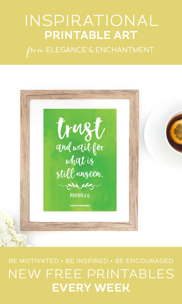 "Your weekly free printable inspirational quote from Elegance and Enchantment! // ""Trust And Wait For What Is Still Unseen""- Romans 8:24 // Simply print, trim and frame this quote for an easy, last minute gift or use it to update the artwork in your home, church, classroom or office. #enchantingmondays"