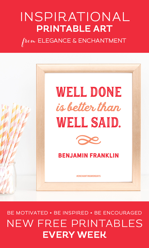 "Your weekly free printable inspirational quote from Elegance and Enchantment! // ""Well Done Is Better Than Well Said.""- Benjamin Franklin // Simply print, trim and frame this quote for an easy, last minute gift or use it to update the artwork in your home, church, classroom or office. #enchantingmondays"