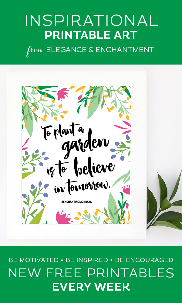 Your weekly free printable inspirational quote from Elegance and Enchantment! // To Plant A Garden Is To Believe In Tomorrow // Simply print, trim and frame this quote for an easy, last minute gift or use it to update the artwork in your home, church, classroom or office. #enchantingmondays