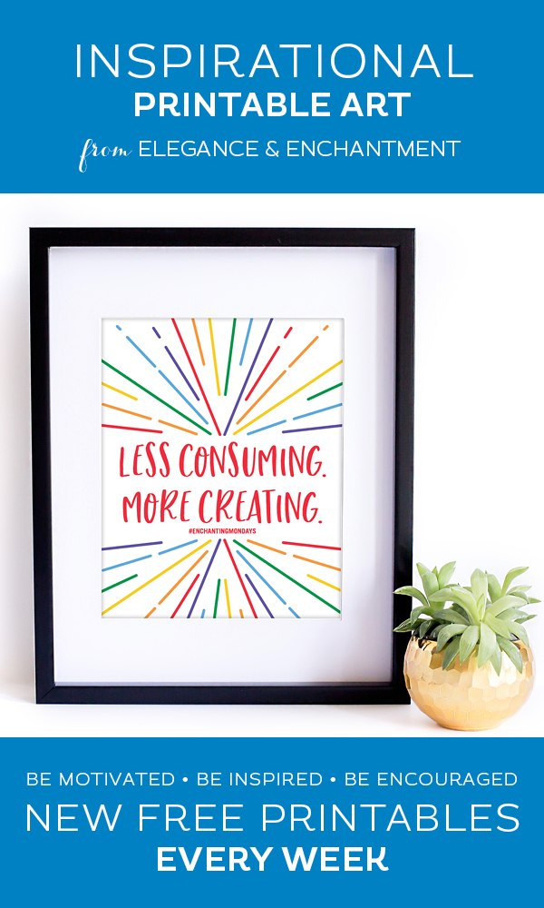 Your weekly free printable inspirational quote from Elegance and Enchantment! // Less Consuming. More Creating. // Simply print, trim and frame this quote for an easy, last minute gift or use it to update the artwork in your home, church, classroom or office. #enchantingmondays