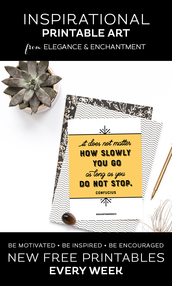 "Your weekly free printable inspirational quote from Elegance and Enchantment! // ""It Does Not Matter How Slowly You Go, As Long As You Don't Stop."" - Confucius // Simply print, trim and frame this quote for an easy, last minute gift or use it to update the artwork in your home, church, classroom or office. #enchantingmondays"