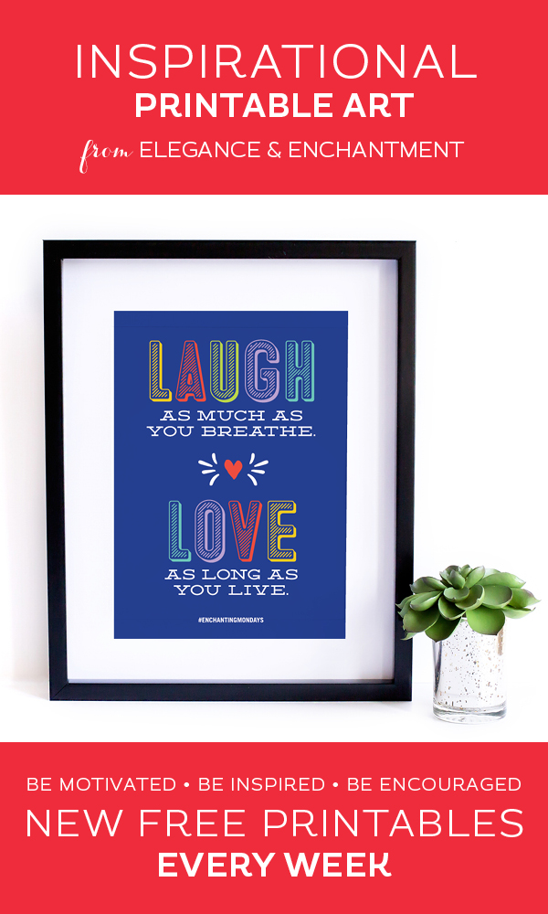 Your weekly free printable inspirational quote from Elegance and Enchantment! // Laugh As Much As You Breathe. Love As Much As You Live. // Simply print, trim and frame this quote for an easy, last minute gift or use it to update the artwork in your home, church, classroom or office. #enchantingmondays