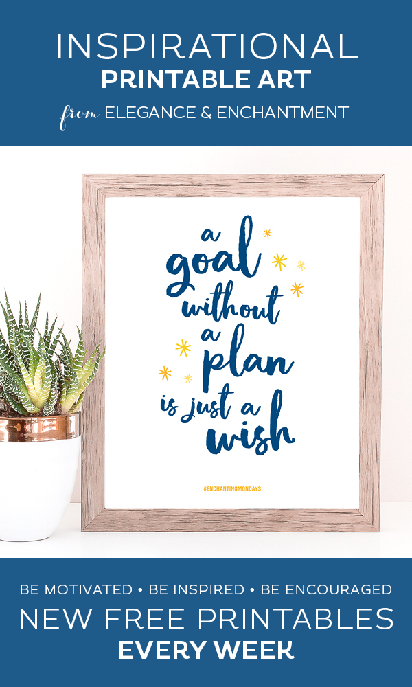Your weekly free printable inspirational quote from Elegance and Enchantment! // A Goal Without A Plan Is Just A Wish // Simply print, trim and frame this quote for an easy, last minute gift or use it to update the artwork in your home, church, classroom or office. #enchantingmondays