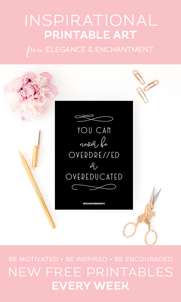 Your weekly free printable inspirational quote from Elegance and Enchantment! // You Can Never Be Overdressed Or Overeducated // Simply print, trim and frame this quote for an easy, last minute gift or use it to update the artwork in your home, church, classroom or office. #enchantingmondays