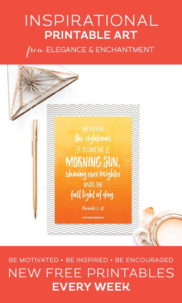 Your weekly free printable inspirational quote from Elegance and Enchantment! // The path of the righteous is like the morning sun, shining ever brighter until the full light of day- Proverbs 4:18 // Simply print, trim and frame this quote for an easy, last minute gift or use it to update the artwork in your home, church, classroom or office. #enchantingmondays