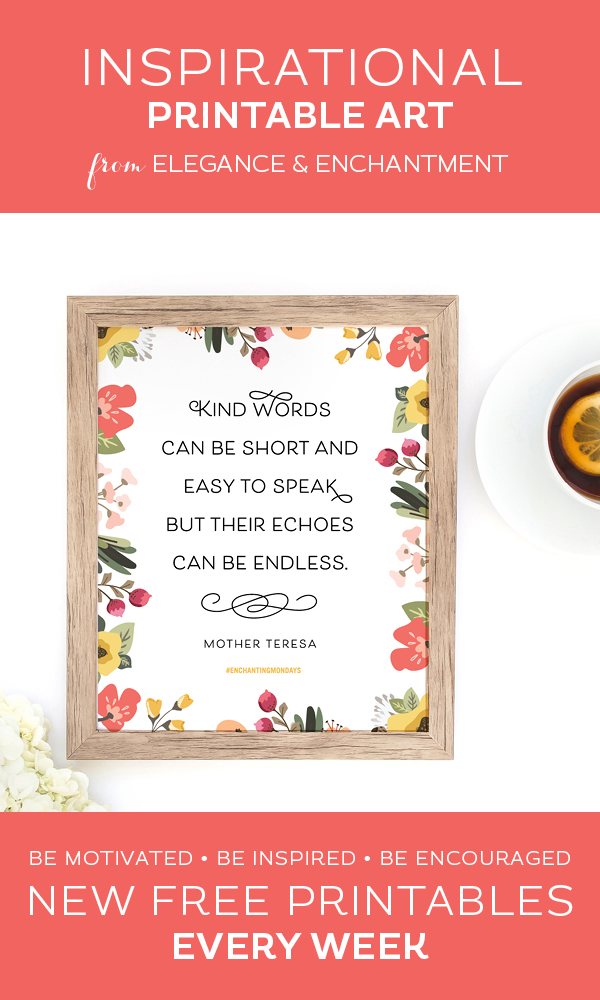 "Your weekly free printable inspirational quote from Elegance and Enchantment! // ""Kind words can be short and easy to speak, but their echoes can be endless."" - Mother Teresa // Simply print, trim and frame this quote for an easy, last minute gift or use it to update the artwork in your home, church, classroom or office. #enchantingmondays."