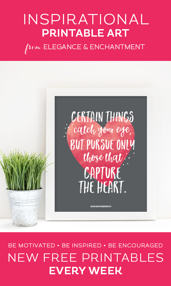 Your weekly free printable inspirational quote from Elegance and Enchantment! // Certain Things Catch Your Eye, But Pursue Only Those That Capture The Heart. // Simply print, trim and frame this quote for an easy, last minute gift or use it to update the artwork in your home, church, classroom or office. #enchantingmondays.