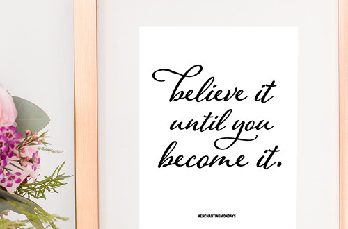 Your weekly free printable inspirational quote from Elegance and Enchantment! // Believe it until you become it. // Simply print, trim and frame this quote for an easy, last minute gift or use it to update the artwork in your home, church, classroom or office. #enchantingmondays.